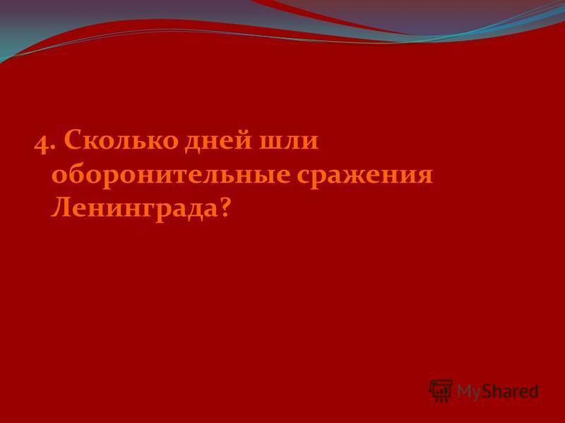 4. Сколько дней шли оборонительные сражения Ленинграда?