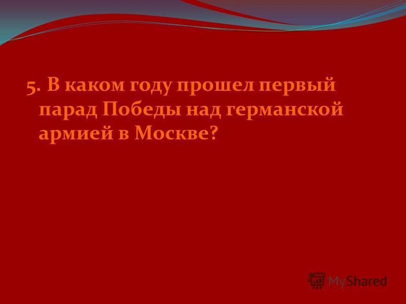 5. В каком году прошел первый парад Победы над германской армией в Москве?