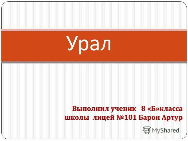 Выполнил ученик 8 « Б » класса школы лицей 101 Барон Артур Урал