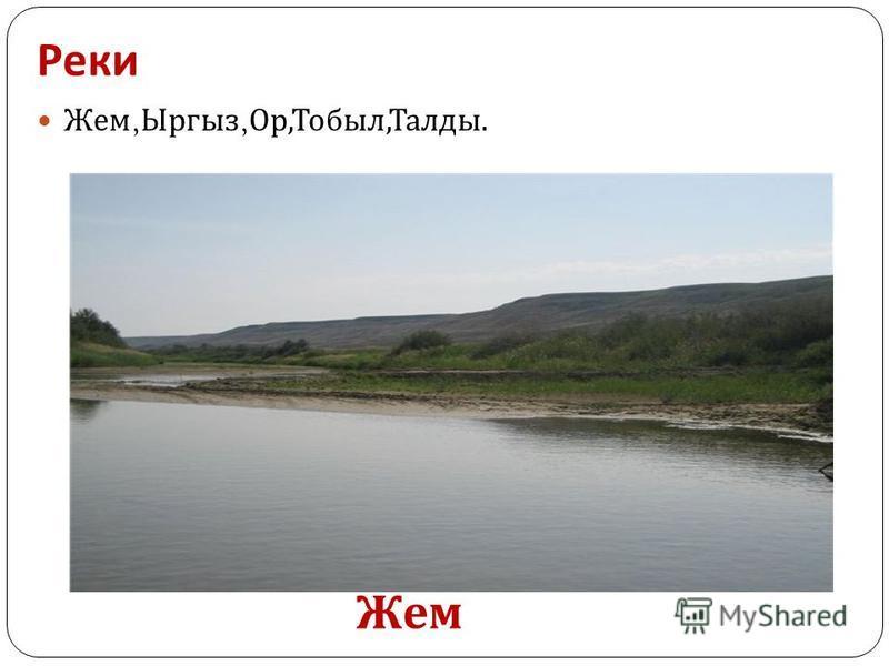 Реки Жем, Ыргыз, Ор, Тобыл, Талды. Жем