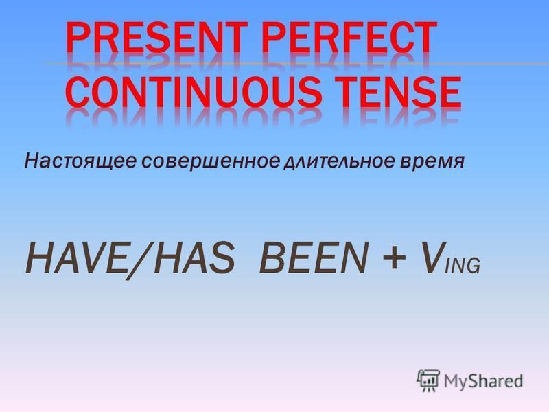 Настоящее совершенное длительное время HAVE/HAS BEEN + V ING