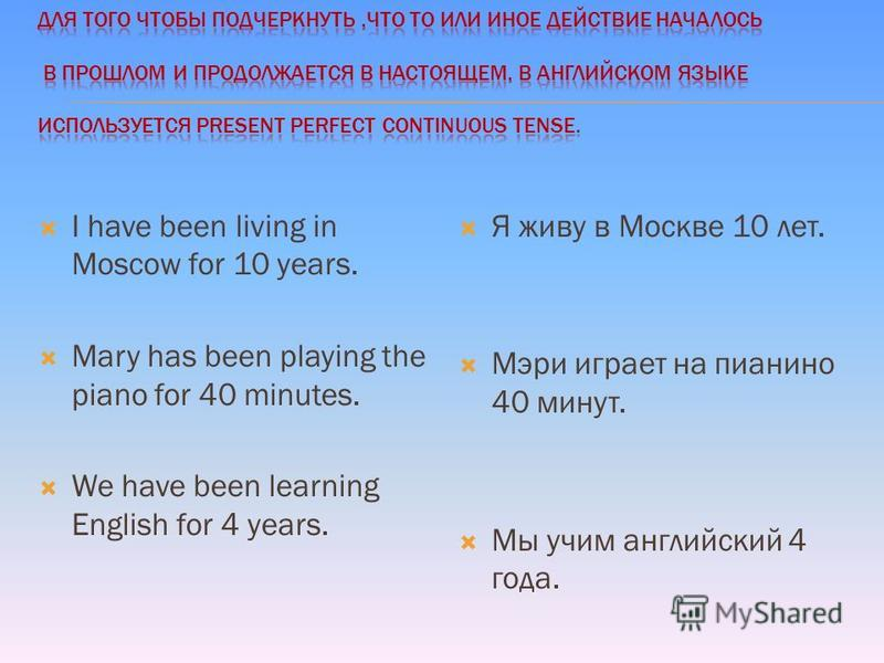 I have been living in Moscow for 10 years. Mary has been playing the piano for 40 minutes. We have been learning English for 4 years. Я живу в Москве 10 лет. Мэри играет на пианино 40 минут. Мы учим английский 4 года.