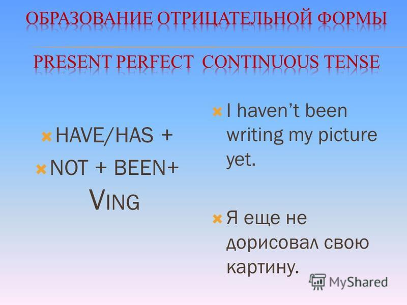 HAVE/HAS + NOT + BEEN+ V ING I havent been writing my picture yet. Я еще не дорисовал свою картину.