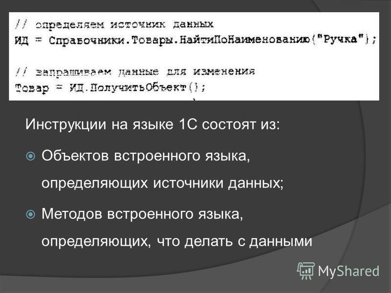 Инструкции на языке 1С состоят из: Объектов встроенного языка, определяющих источники данных; Методов встроенного языка, определяющих, что делать с данными