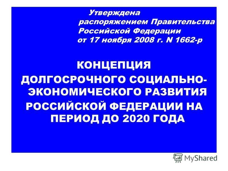 Утверждена распоряжением Правительства Российской Федерации от 17 ноября 2008 г. N 1662-р КОНЦЕПЦИЯ ДОЛГОСРОЧНОГО СОЦИАЛЬНО- ЭКОНОМИЧЕСКОГО РАЗВИТИЯ РОССИЙСКОЙ ФЕДЕРАЦИИ НА ПЕРИОД ДО 2020 ГОДА