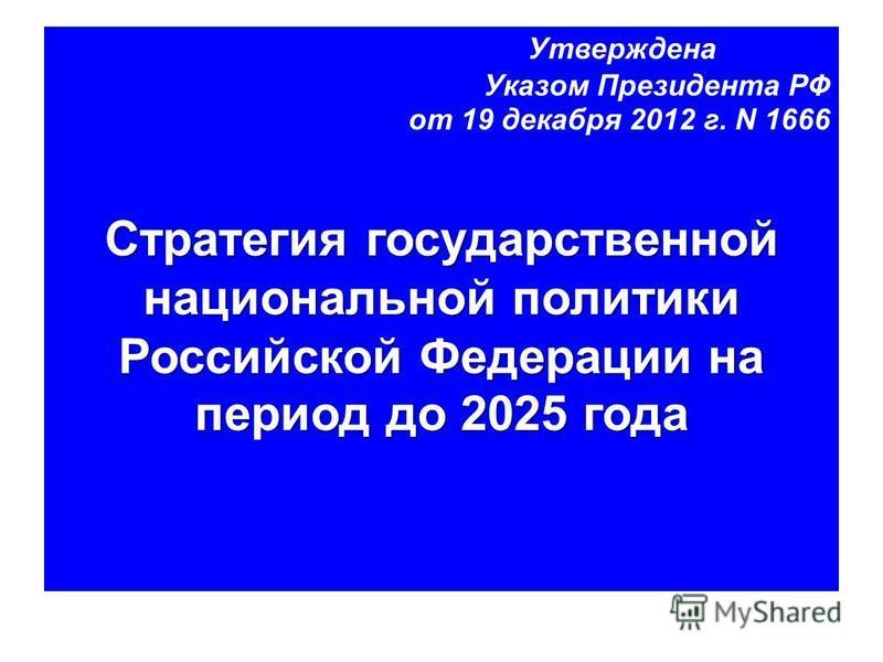 Утверждена Указом Президента РФ от 19 декабря 2012 г. N 1666 Стратегия государственной национальной политики Российской Федерации на период до 2025 года