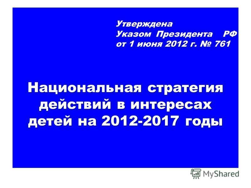 Утверждена 2012 г Указом Президента РФ от 1 июня 2012 г. 761 Национальная стратегия действий в интересах детей на 2012-2017 годы