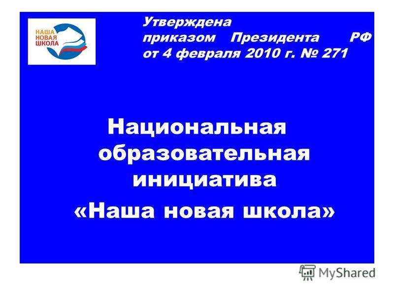 Утверждена 2010 г приказом Президента РФ от 4 февраля 2010 г. 271 Национальная образовательная инициатива «Наша новая школа»