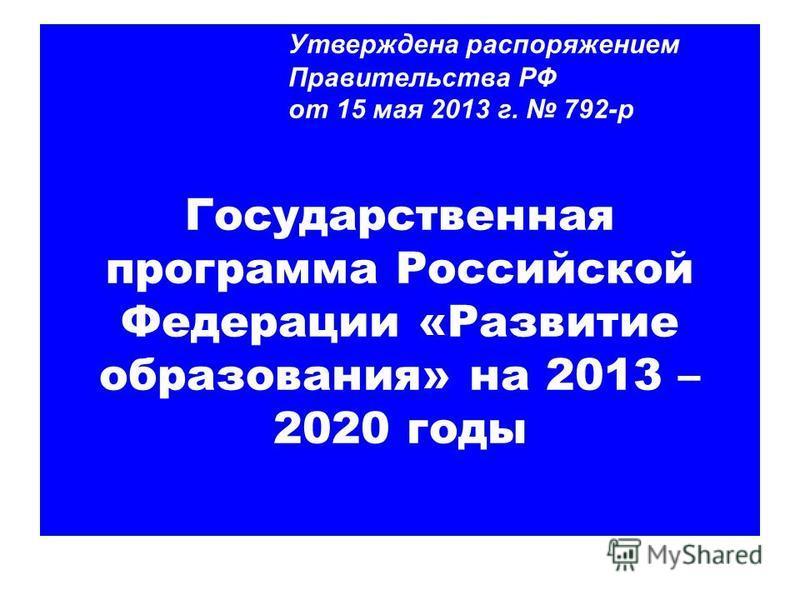 Утверждена распоряжением Правительства РФ от 15 мая 2013 г. 792-р Государственная программа Российской Федерации «Развитие образования» на 2013 – 2020 годы