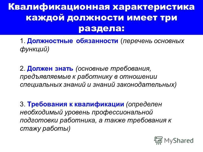 Квалификационная характеристика каждой должности имеет три раздела: 1. Должностные обязанности (перечень основных функций) 2. Должен знать (основные требования, предъявляемые к работнику в отношении специальных знаний и знаний законодательных) 3. Тре