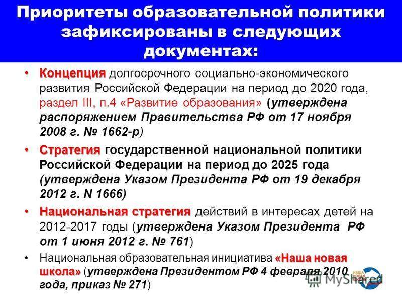Приоритеты образовательной политики зафиксированы в следующих документах: Концепция Концепция долгосрочного социально-экономического развития Российской Федерации на период до 2020 года, раздел III, п.4 «Развитие образования» (утверждена распоряжение