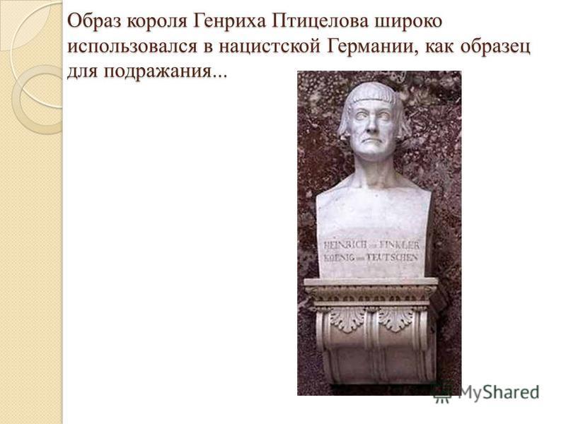 Образ короля Генриха Птицелова широко использовался в нацистской Германии, как образец для подражания... Образ короля Генриха Птицелова широко использовался в нацистской Германии, как образец для подражания...