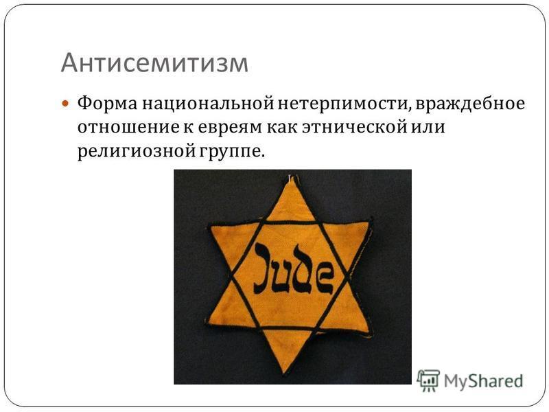 Антисемитизм Форма национальной нетерпимости, враждебное отношение к евреям как этнической или религиозной группе.