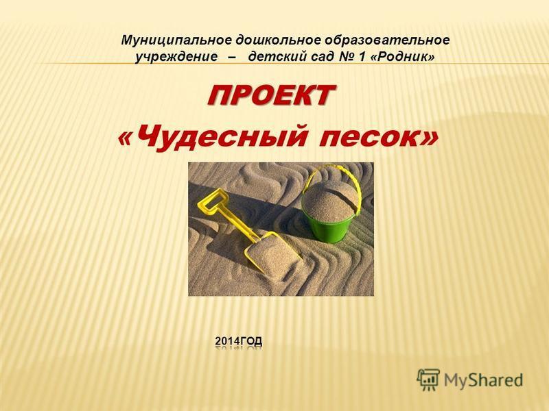 « Чудесный песок» Муниципальное дошкольное образовательное учреждение – детский сад 1 «Родник» ПРОЕКТ