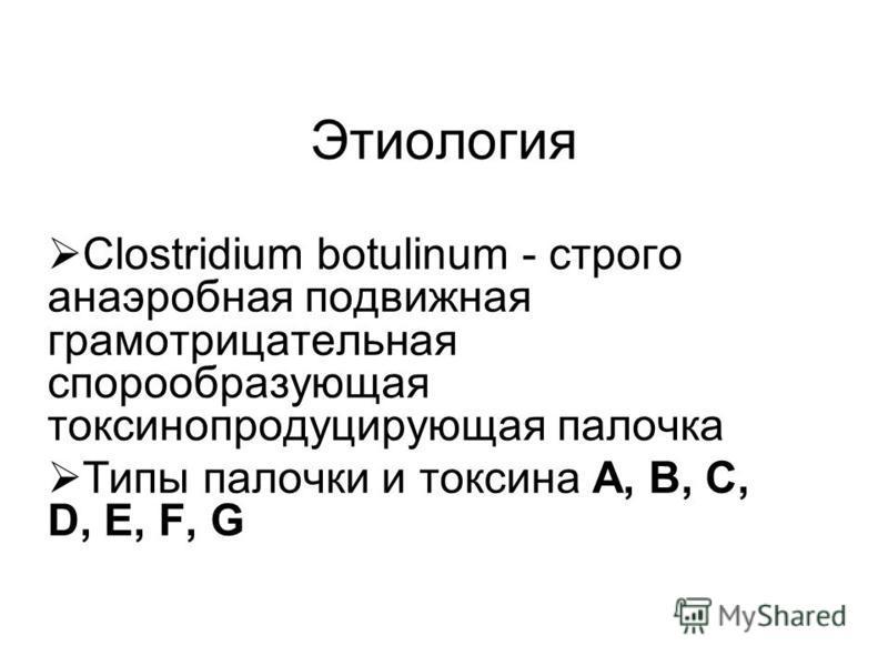 Этиология Сlostridium botulinum - строго анаэробная подвижная грамотрицательная спорообразующая токсинопродуцирующая палочка Типы палочки и токсина А, B, C, D, E, F, G