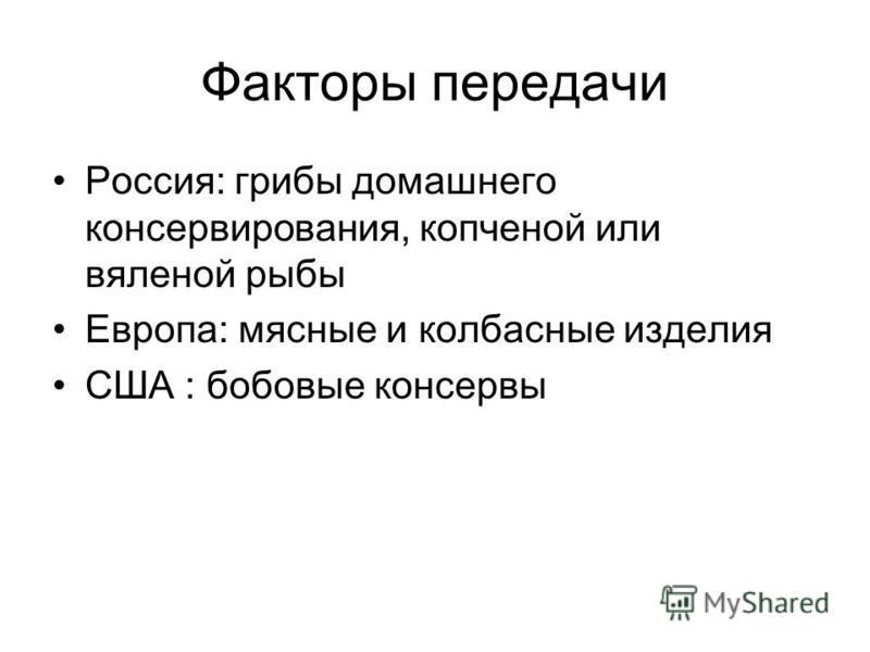 Факторы передачи Россия: грибы домашнего консервирования, копченой или вяленой рыбы Европа: мясные и колбасные изделия США : бобовые консервы
