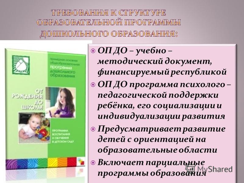 ОП ДО – учебно – методический документ, финансируемый республикой ОП ДО программа психолого – педагогической поддержки ребёнка, его социализации и индивидуализации развития Предусматривает развитие детей с ориентацией на образовательные области Включ