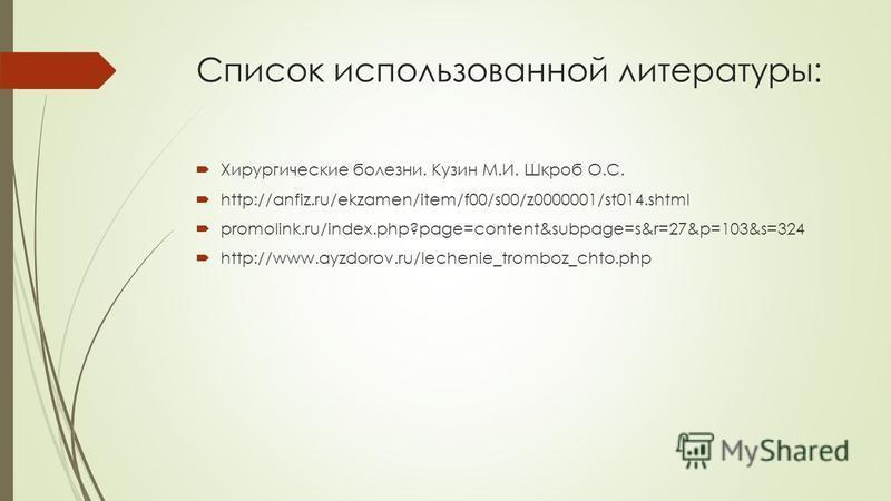 Список использованной литературы: Хирургические болезни. Кузин М.И. Шкроб О.С. http://anfiz.ru/ekzamen/item/f00/s00/z0000001/st014. shtml promolink.ru/index.php?page=content&subpage=s&r=27&p=103&s=324 http://www.ayzdorov.ru/lechenie_tromboz_chto.php