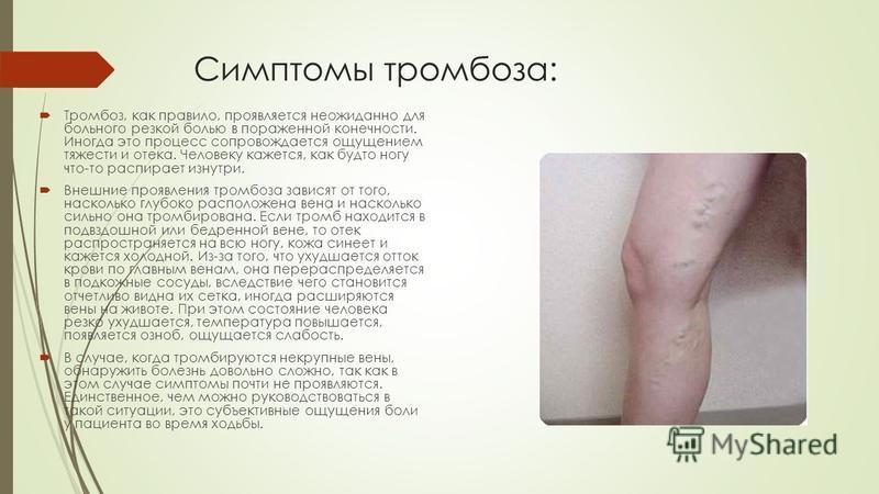 Симптомы тромбоза: Тромбоз, как правило, проявляется неожиданно для больного резкой болью в пораженной конечности. Иногда это процесс сопровождается ощущением тяжести и отека. Человеку кажется, как будто ногу что-то распирает изнутри. Внешние проявле