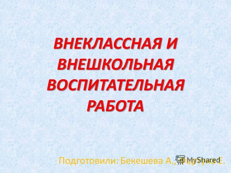 ВНЕКЛАССНАЯ И ВНЕШКОЛЬНАЯ ВОСПИТАТЕЛЬНАЯ РАБОТА Подготовили: Бекешева А., Фартуна Е.