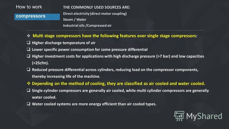 How to work compressors THE COMMONLY USED SOURCES ARE: Direct electricity (direct motor coupling) Steam / Water Industrial oils /Compressed air Multi stage compressors have the following features over single stage compressors: Higher discharge temper