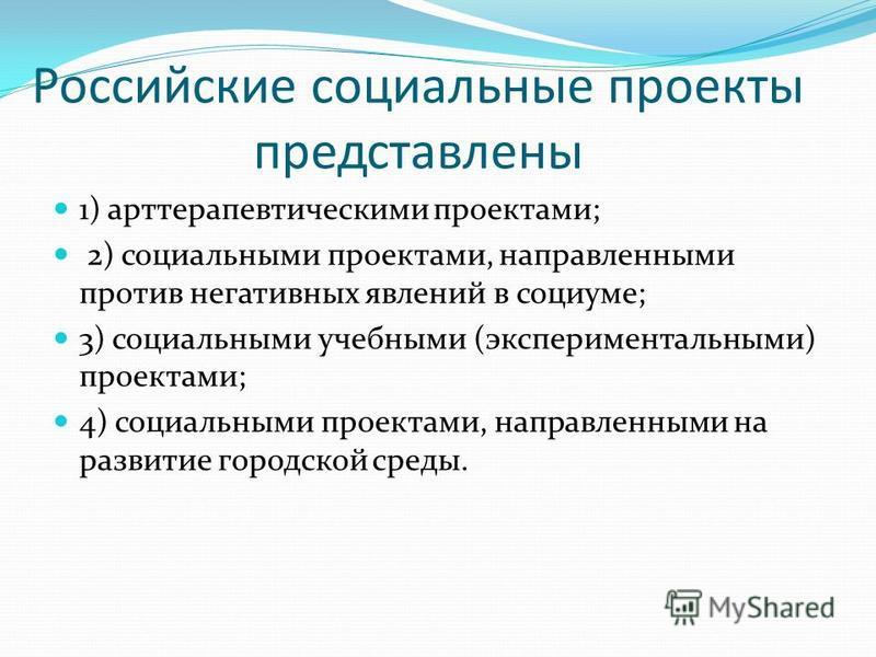 Российские социальные проекты представлены 1) арт терапевтическими проектами; 2) социальными проектами, направленными против негативных явлений в социуме; 3) социальными учебными (экспериментальными) проектами; 4) социальными проектами, направленными
