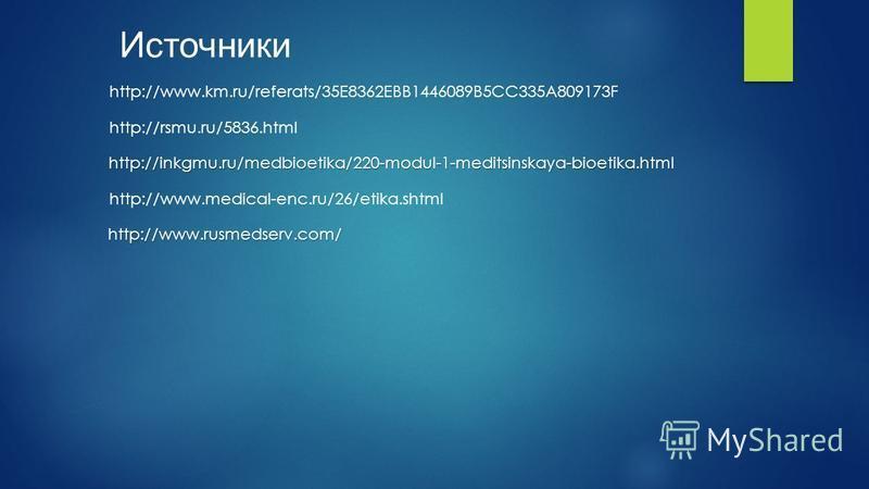 Источники http://www.km.ru/referats/35E8362EBB1446089B5CC335A809173F http://rsmu.ru/5836. html http://inkgmu.ru/medbioetika/220-modul-1-meditsinskaya-bioetika.html http://www.medical-enc.ru/26/etika.shtml http://www.rusmedserv.com/
