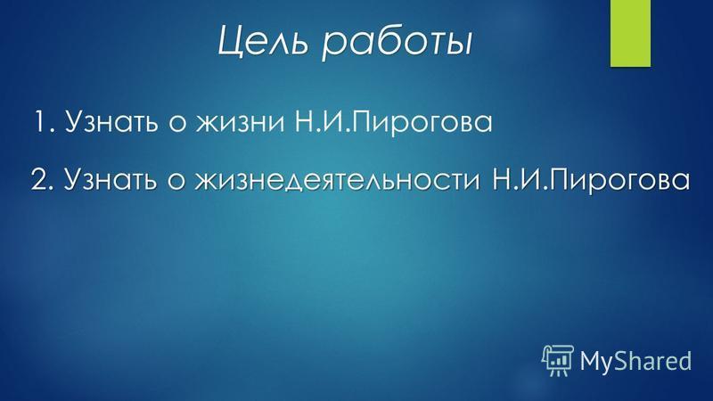 Цель работы 1. Узнать о жизни Н.И.Пирогова 2. Узнать о жизнедеятельности Н.И.Пирогова