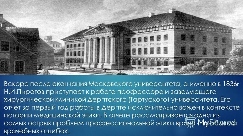 Вскоре после окончания Московского университета, а именно в 1836 г Н.И.Пирогов приступает к работе профессора и заведующего хирургической клиникой Дерптского (Тартуского) университета. Его отчет за первый год работы в Дерпте исключительно важен в кон