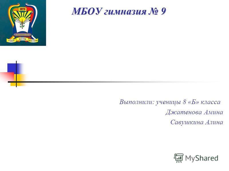 МБОУ гимназия 9 Выполнили: ученицы 8 «Б» класса Джатенова Амина Савушкина Алина