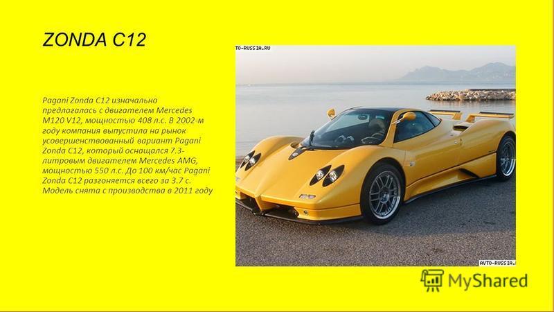ZONDA C12 Pagani Zonda C12 изначально предлагалась с двигателем Mercedes M120 V12, мощностью 408 л.с. В 2002-м году компания выпустила на рынок усовершенствованный вариант Pagani Zonda C12, который оснащался 7.3- литровым двигателем Mercedes AMG, мощ