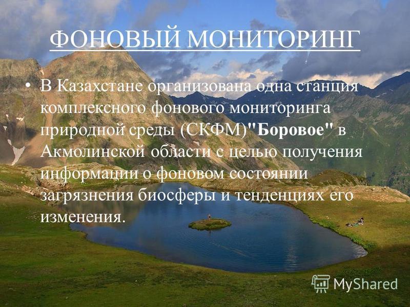 ФОНОВЫЙ МОНИТОРИНГ В Казахстане организована одна станция комплексного фонового мониторинга природной среды (СКФМ)Боровое в Акмолинской области с целью получения информации о фоновом состоянии загрязнения биосферы и тенденциях его изменения.