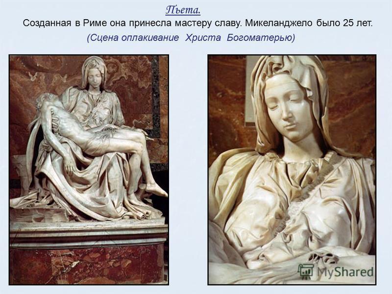 Пьета. (Сцена оплакивание Христа Богоматерью) Созданная в Риме она принесла мастеру славу. Микеланджело было 25 лет.