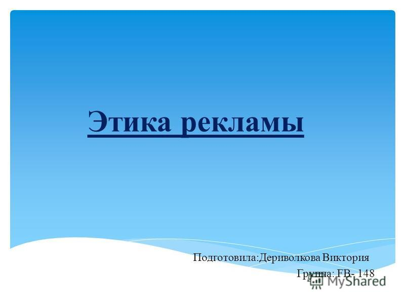 Этика рекламы Подготовила:Дериволкова Виктория Группа: FB- 148