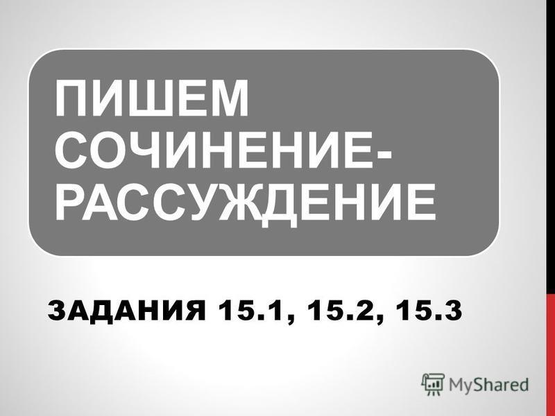 ПИШЕМ СОЧИНЕНИЕ- РАССУЖДЕНИЕ ЗАДАНИЯ 15.1, 15.2, 15.3