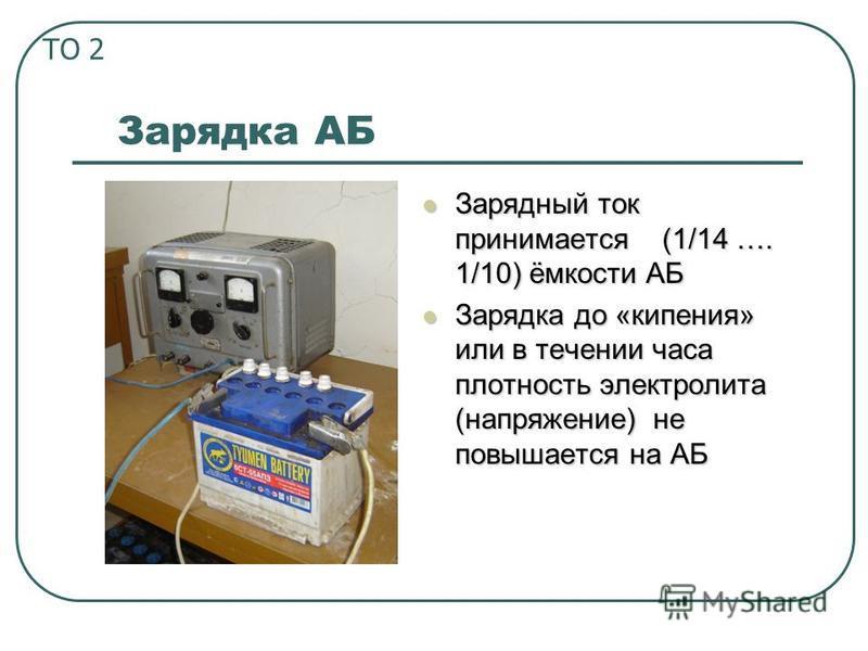 Зарядка АБ Зарядный ток принимается (1/14 …. 1/10) ёмкости АБ Зарядка до «кипения» или в течении часа плотность электролита (напряжение) не повышается на АБ ТО 2