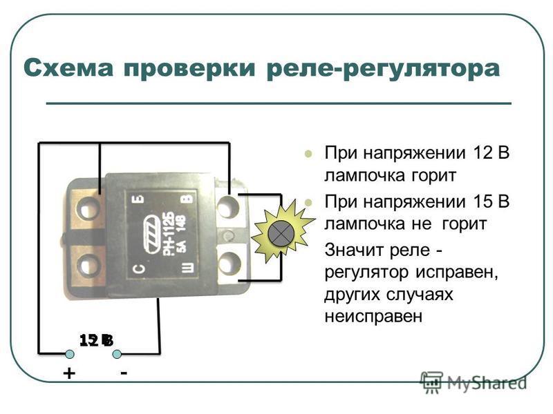 Схема проверки реле-регулятора При напряжении 12 В лампочка горит При напряжении 15 В лампочка не горит Значит реле - регулятор исправен, других случаях неисправен 12 В + - 15 В