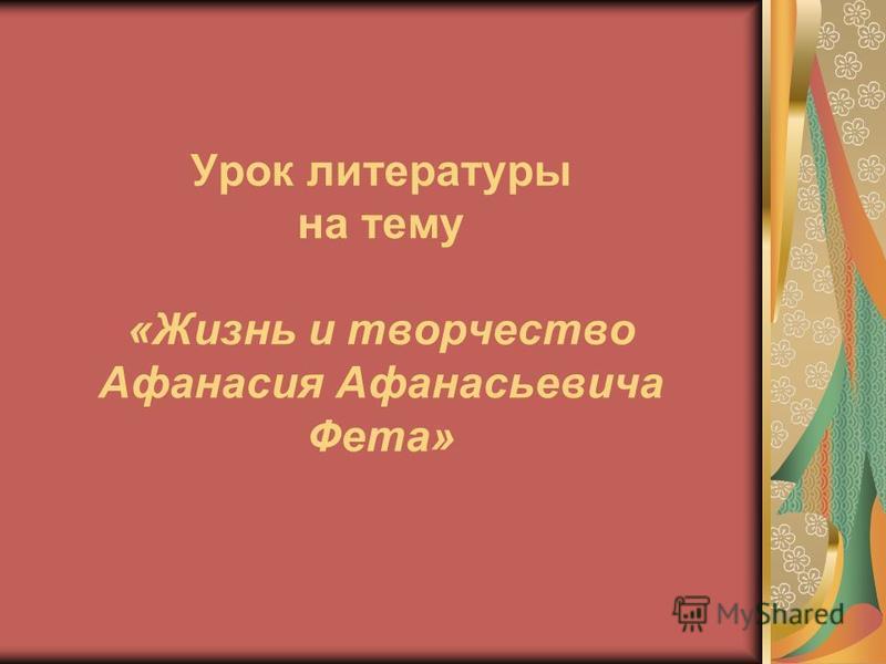 Урок литературы на тему «Жизнь и творчество Афанасия Афанасьевича Фета»