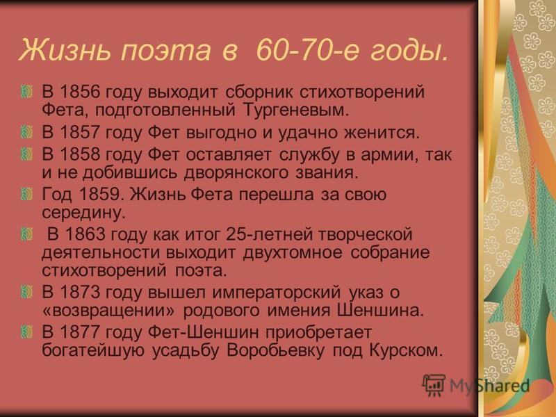 Жизнь поэта в 60-70-е годы. В 1856 году выходит сборник стихотворений Фета, подготовленный Тургеневым. В 1857 году Фет выгодно и удачно женится. В 1858 году Фет оставляет службу в армии, так и не добившись дворянского звания. Год 1859. Жизнь Фета пер