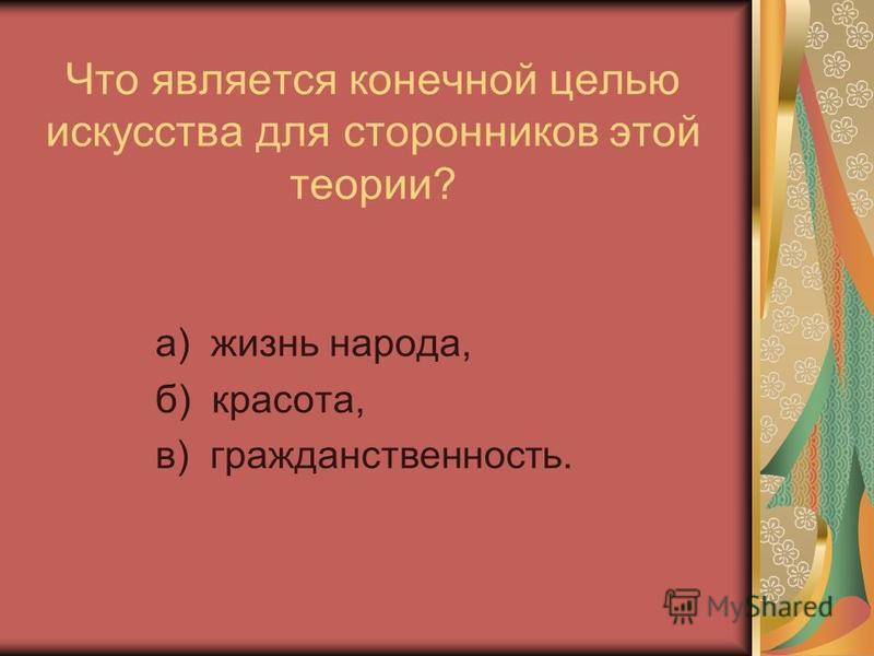 Что является конечной целью искусства для сторонников этой теории? а) жизнь народа, б) красота, в) гражданственность.