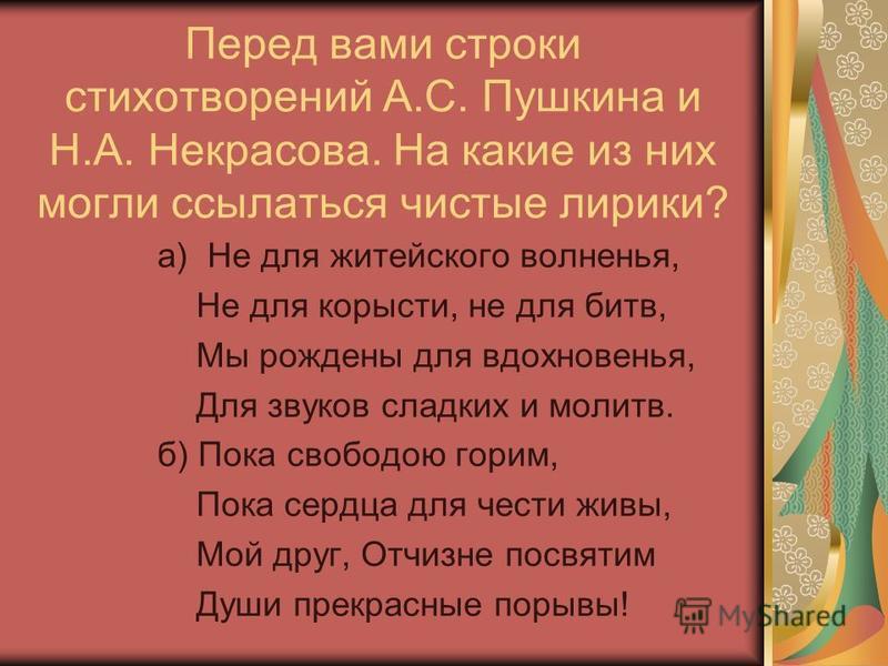 Перед вами строки стихотворений А.С. Пушкина и Н.А. Некрасова. На какие из них могли ссылаться чистые лирики? а) Не для житейского волненья, Не для корысти, не для битв, Мы рождены для вдохновенья, Для звуков сладких и молитв. б) Пока свободою горим,