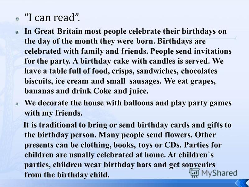 I can read. In Great Britain most people celebrate their birthdays on the day of the month they were born. Birthdays are celebrated with family and friends. People send invitations for the party. A birthday cake with candles is served. We have a tabl