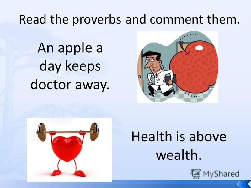 Read the proverbs and comment them. An apple a day keeps doctor away. Health is above wealth.