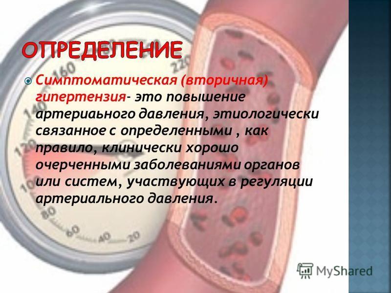 Симптоматическая (втопричная) гипертензия- это повышение артеприального давления, этиологический связанное с определенными, как правило, клинически хорошо очерченными заболеваниями органов или систем, участвующих в регуляции артеприального давления.