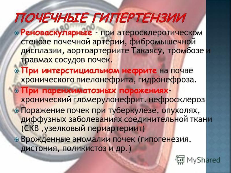 Реноваскулярные - ппри атеросклеротическом стенозе почечной артеприи, вибро мышечной дисплазии, аортоартеприите Такаясу, тромбозе и травмах сосудов почек. Ппри интерстициальном нефприте на почве хронического пиелонефприта, гидронефроза. Ппри паренхим
