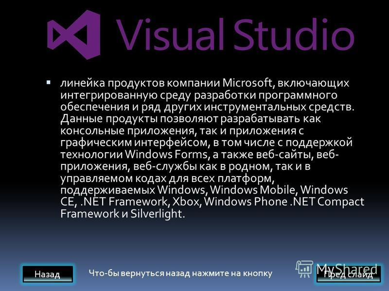 линейка продуктов компании Microsoft, включающих интегрированную среду разработки программного обеспечения и ряд других инструментальных средств. Данные продукты позволяют разрабатывать как консольные приложения, так и приложения с графическим интерф
