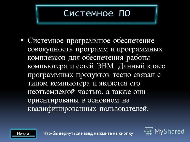 Системное программное обеспечение – совокупность программ и программных комплексов для обеспечения работы компьютера и сетей ЭВМ. Данный класс программных продуктов тесно связан с типом компьютера и является его неотъемлемой частью, а также они ориен