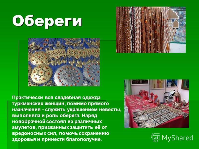 Обереги Практически вся свадебная одежда туркменских женщин, помимо прямого назначения - служить украшением невесты, выполняла и роль оберега. Наряд новобрачной состоял из различных амулетов, призванных защитить её от вредоносных сил, помочь сохранен