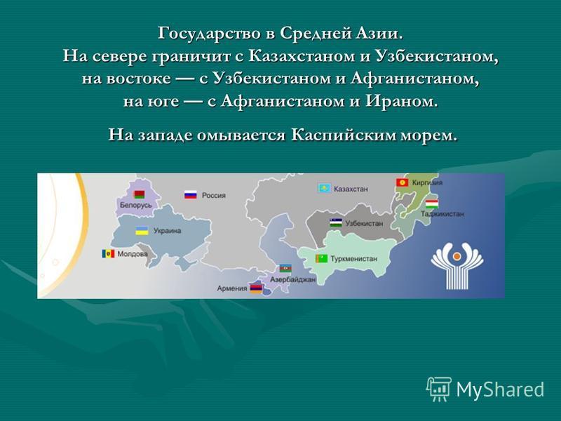 Государство в Средней Азии. На севере граничит с Казахстаном и Узбекистаном, на востоке с Узбекистаном и Афганистаном, на юге с Афганистаном и Ираном. На западе омывается Каспийским морем.