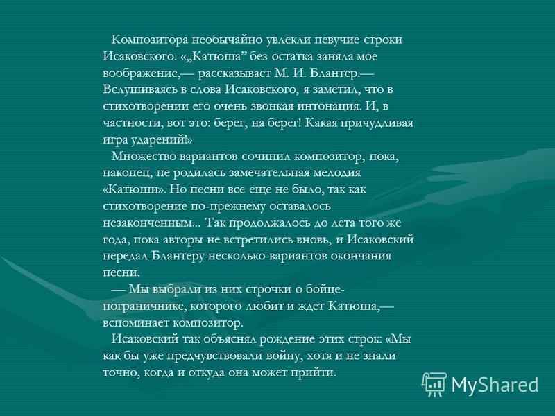 Композитора необычайно увлекли певучие строки Исаковского. «Катюша без остатка заняла мое воображение, рассказывает М. И. Блантер. Вслушиваясь в слова Исаковского, я заметил, что в стихотворении его очень звонкая интонация. И, в частности, вот это: б